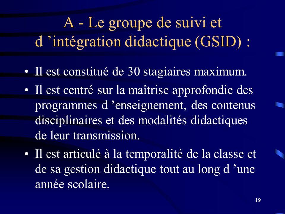 19 A - Le groupe de suivi et d intégration didactique (GSID) : Il est constitué de 30 stagiaires maximum.