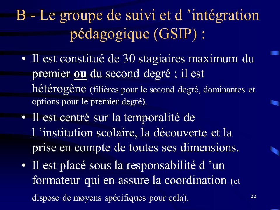 22 B - Le groupe de suivi et d intégration pédagogique (GSIP) : Il est constitué de 30 stagiaires maximum du premier ou du second degré ; il est hétérogène (filières pour le second degré, dominantes et options pour le premier degré).