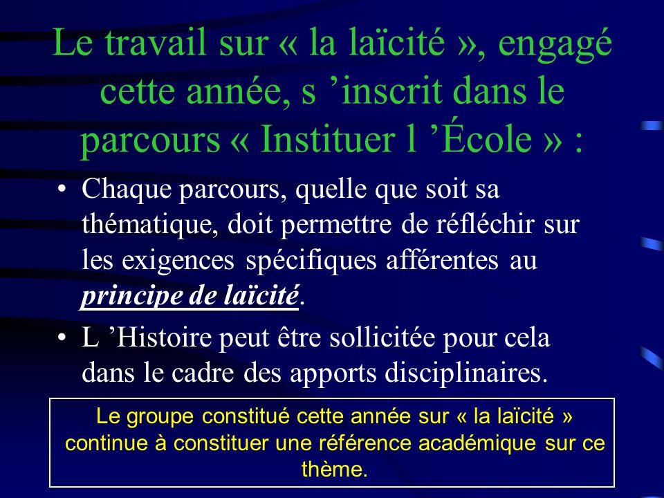 Le travail sur « la laïcité », engagé cette année, s inscrit dans le parcours « Instituer l École » : Chaque parcours, quelle que soit sa thématique, doit permettre de réfléchir sur les exigences spécifiques afférentes au principe de laïcité.
