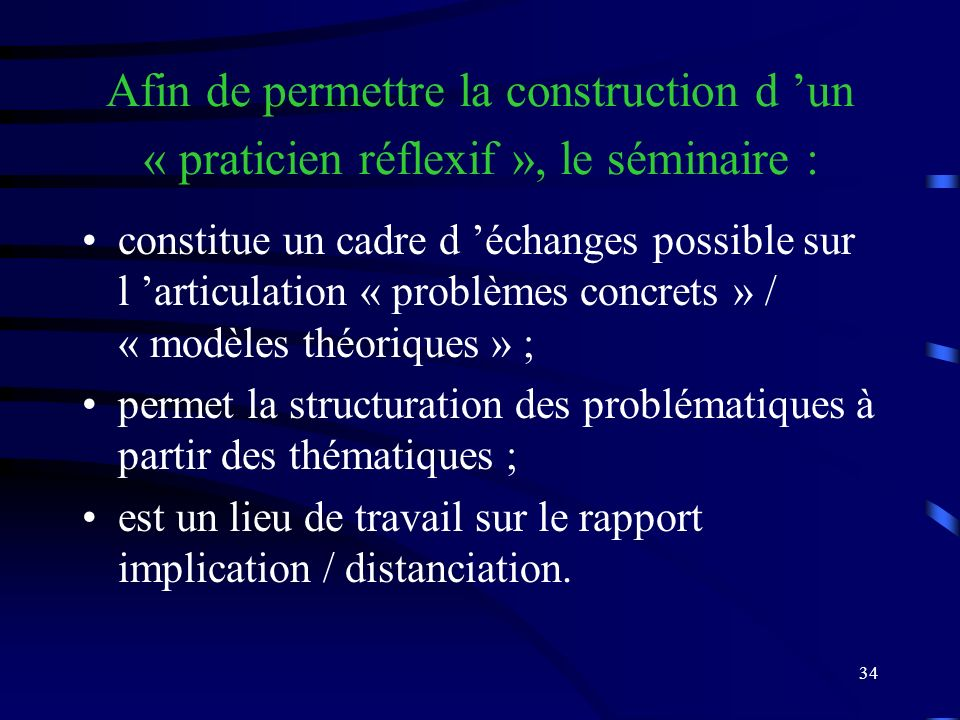 34 Afin de permettre la construction d un « praticien réflexif », le séminaire : constitue un cadre d échanges possible sur l articulation « problèmes concrets » / « modèles théoriques » ; permet la structuration des problématiques à partir des thématiques ; est un lieu de travail sur le rapport implication / distanciation.