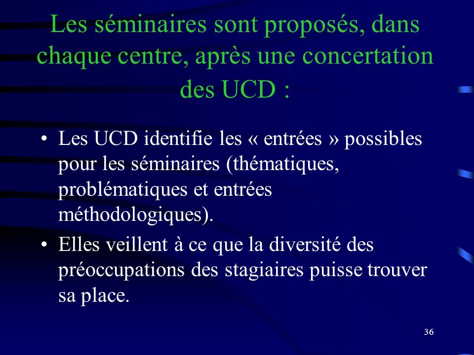 36 Les séminaires sont proposés, dans chaque centre, après une concertation des UCD : Les UCD identifie les « entrées » possibles pour les séminaires (thématiques, problématiques et entrées méthodologiques).