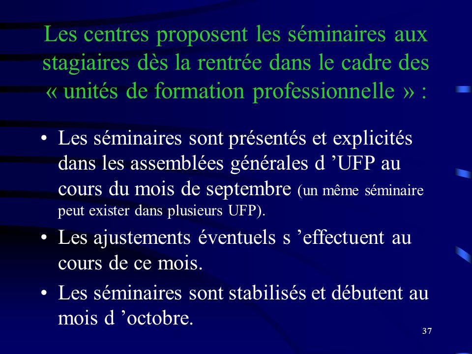 37 Les centres proposent les séminaires aux stagiaires dès la rentrée dans le cadre des « unités de formation professionnelle » : Les séminaires sont présentés et explicités dans les assemblées générales d UFP au cours du mois de septembre (un même séminaire peut exister dans plusieurs UFP).