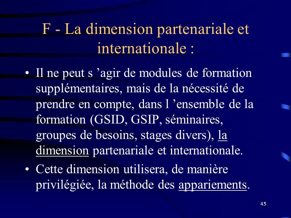 45 F - La dimension partenariale et internationale : Il ne peut s agir de modules de formation supplémentaires, mais de la nécessité de prendre en compte, dans l ensemble de la formation (GSID, GSIP, séminaires, groupes de besoins, stages divers), la dimension partenariale et internationale.