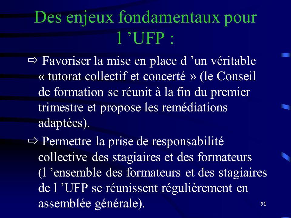 51 Des enjeux fondamentaux pour l UFP : Favoriser la mise en place d un véritable « tutorat collectif et concerté » (le Conseil de formation se réunit à la fin du premier trimestre et propose les remédiations adaptées).