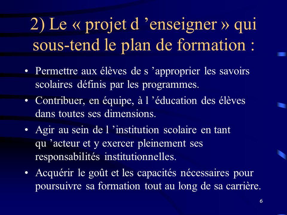6 2) Le « projet d enseigner » qui sous-tend le plan de formation : Permettre aux élèves de s approprier les savoirs scolaires définis par les programmes.