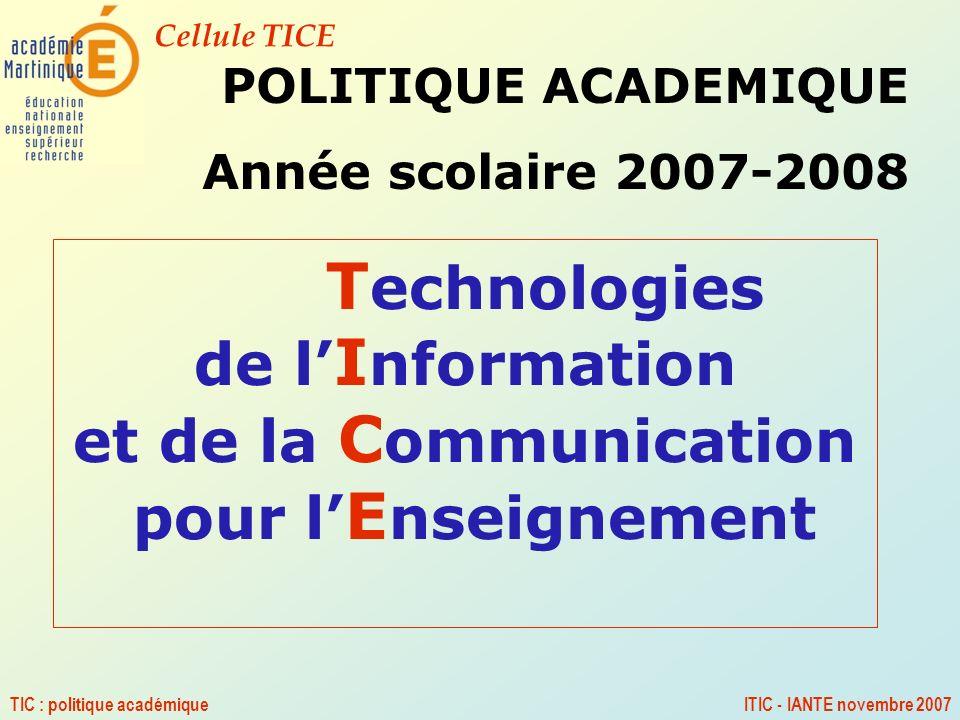 Cellule TICE TIC : politique académiqueITIC - IANTE novembre 2007 T echnologies de l I nformation et de la C ommunication pour l E nseignement POLITIQ
