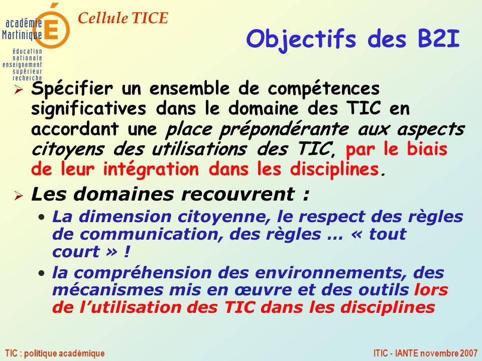 Cellule TICE TIC : politique académiqueITIC - IANTE novembre 2007 Objectifs des B2I Spécifier un ensemble de compétences significatives dans le domain