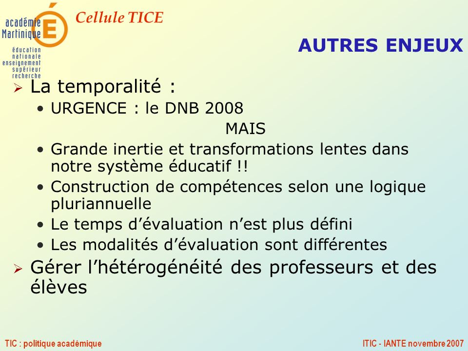 Cellule TICE TIC : politique académiqueITIC - IANTE novembre 2007 AUTRES ENJEUX La temporalité : URGENCE : le DNB 2008 MAIS Grande inertie et transfor