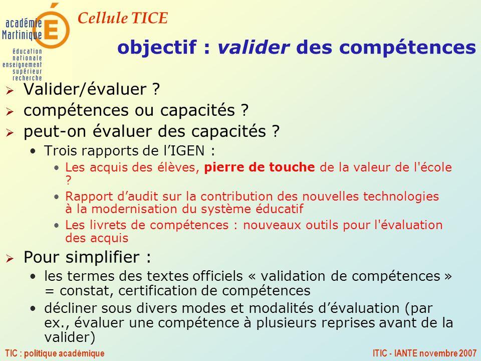Cellule TICE TIC : politique académiqueITIC - IANTE novembre 2007 objectif : valider des compétences Valider/évaluer ? compétences ou capacités ? peut