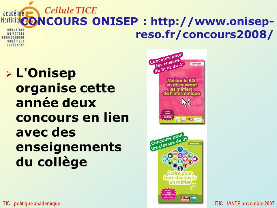 Cellule TICE TIC : politique académiqueITIC - IANTE novembre 2007 CONCOURS ONISEP : http://www.onisep- reso.fr/concours2008/ L'Onisep organise cette a
