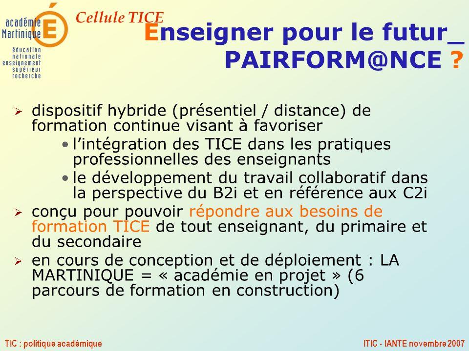 Cellule TICE TIC : politique académiqueITIC - IANTE novembre 2007 Enseigner pour le futur_ PAIRFORM@NCE ? dispositif hybride (présentiel / distance) d