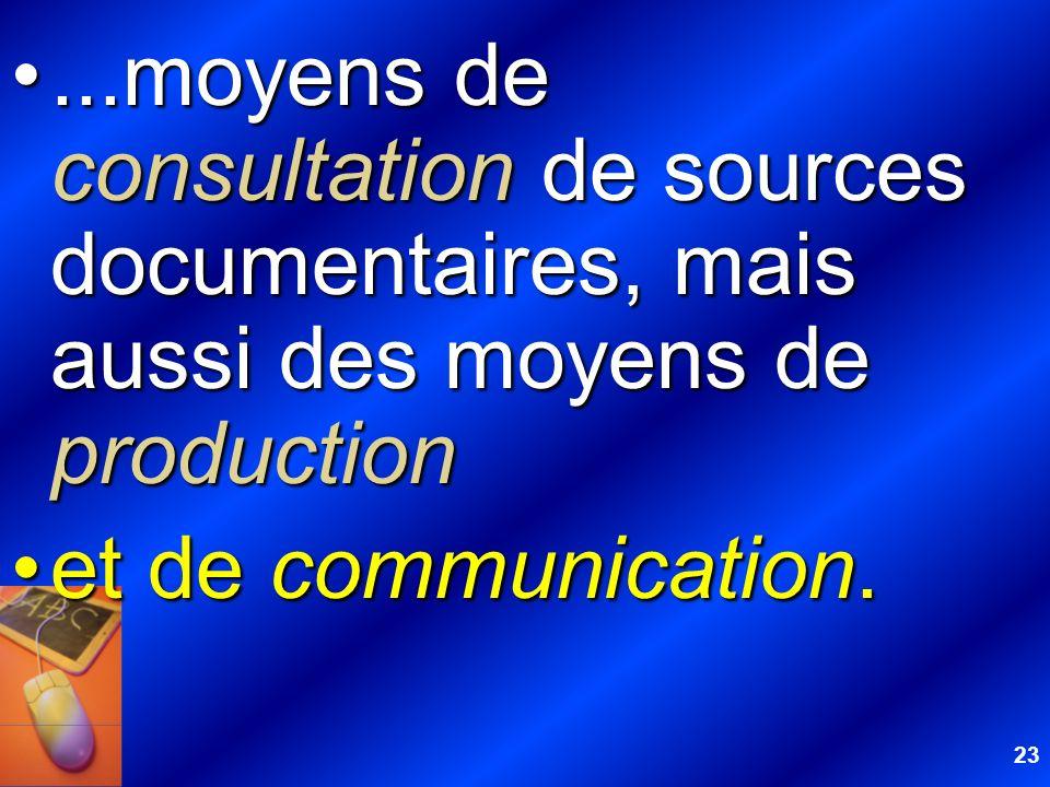 23...moyens de consultation de sources documentaires, mais aussi des moyens de production...moyens de consultation de sources documentaires, mais auss