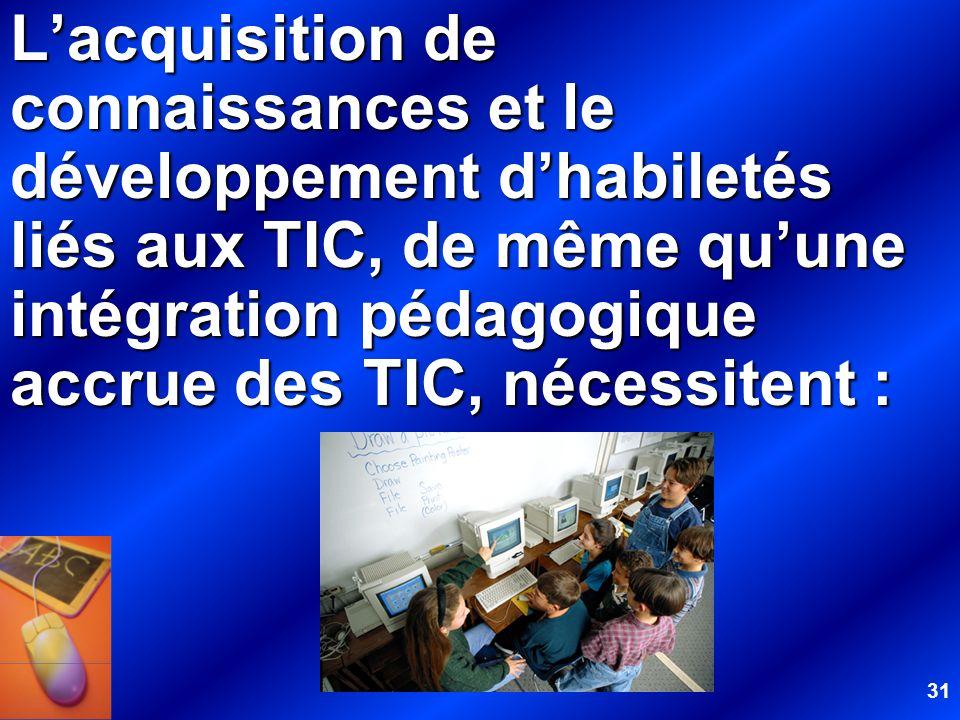31 Lacquisition de connaissances et le développement dhabiletés liés aux TIC, de même quune intégration pédagogique accrue des TIC, nécessitent :