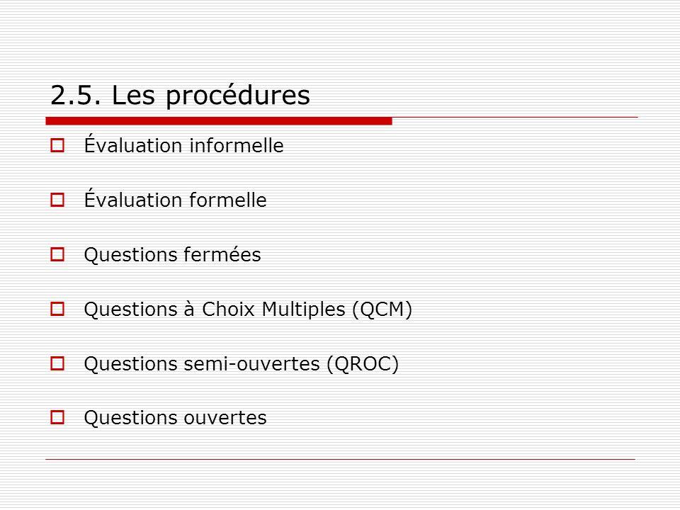 2.5. Les procédures Évaluation informelle Évaluation formelle Questions fermées Questions à Choix Multiples (QCM) Questions semi-ouvertes (QROC) Quest