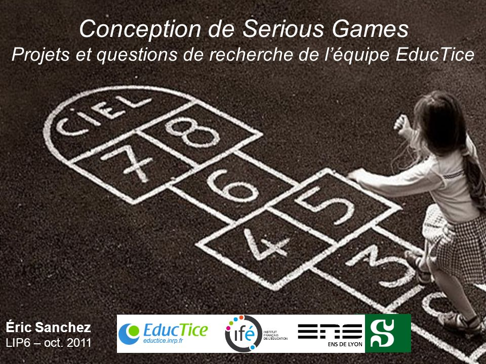 Conception de Serious Games Projets et questions de recherche de léquipe EducTice Éric Sanchez LIP6 – oct. 2011