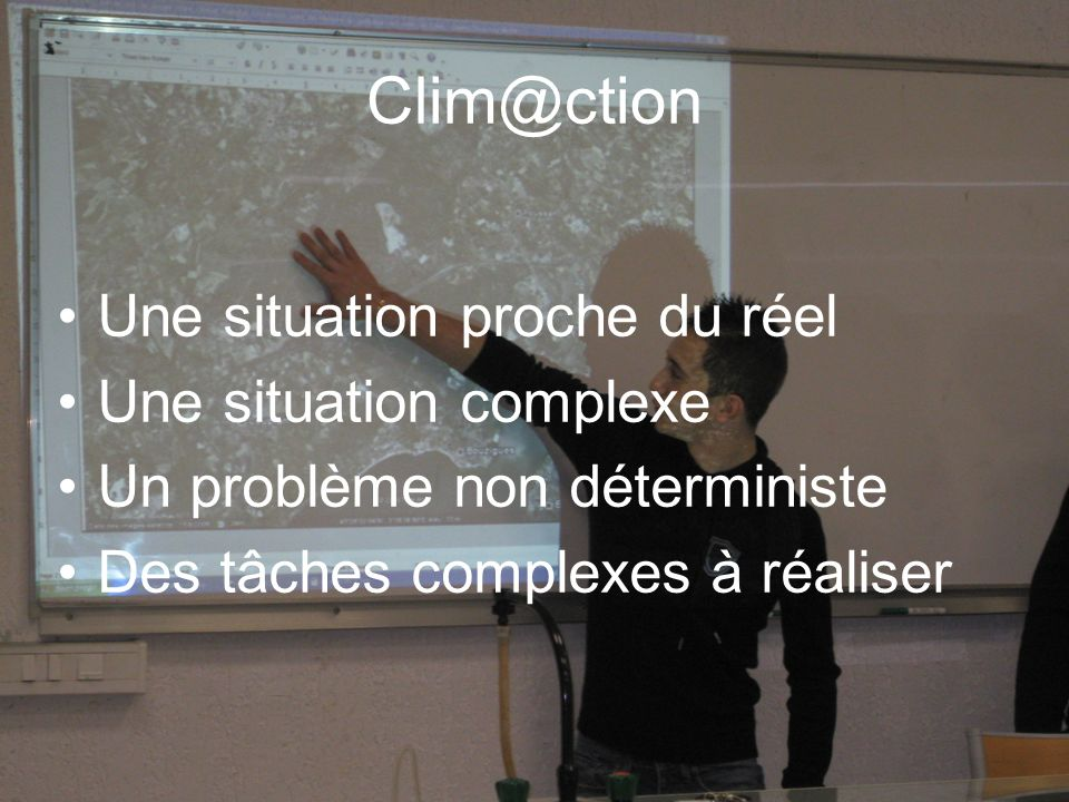 Clim@ction Une situation proche du réel Une situation complexe Un problème non déterministe Des tâches complexes à réaliser