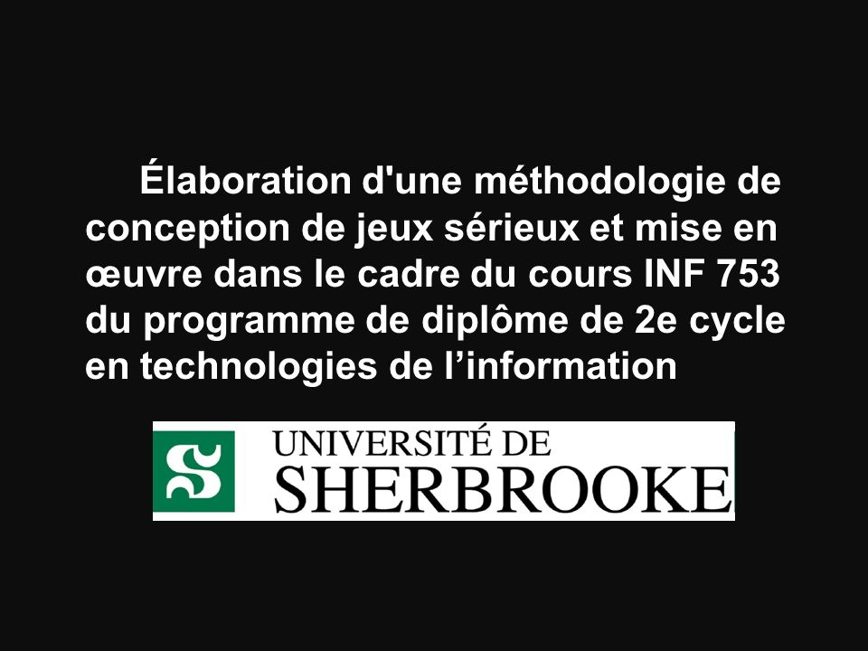 Objectifs Concevoir un modèle de jeux sérieux qui sera expérimenté dans le cadre du cours INF 753, Conception et évaluation dinterfaces personne-machine, du programme de Diplôme de 2e cycle en technologies de linformation.