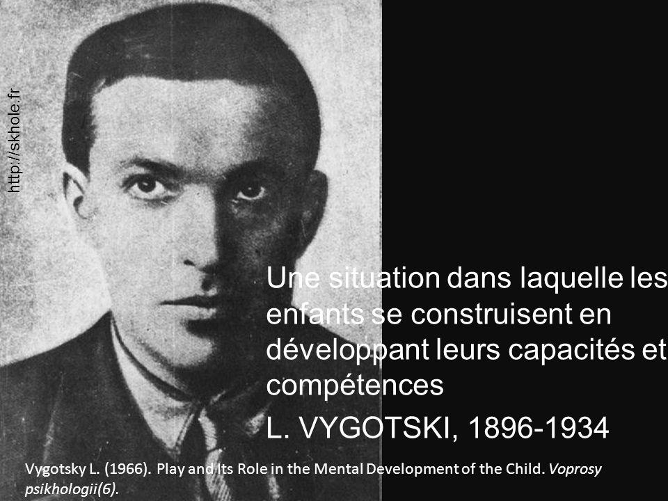 Une situation dans laquelle les enfants se construisent en développant leurs capacités et compétences L. VYGOTSKI, 1896-1934 Vygotsky L. (1966). Play