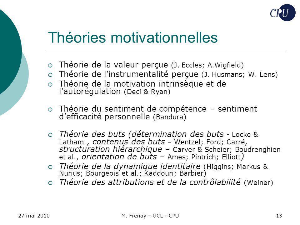 27 mai 2010M. Frenay – UCL - CPU13 Théories motivationnelles Théorie de la valeur perçue (J. Eccles; A.Wigfield) Théorie de linstrumentalité perçue (J