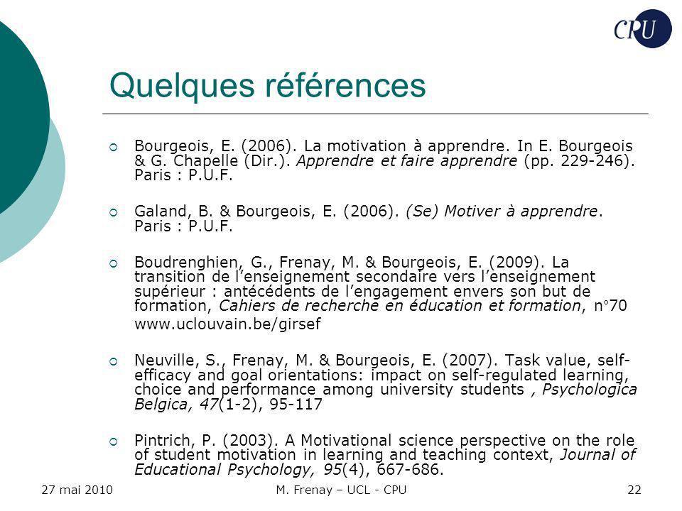 27 mai 2010M. Frenay – UCL - CPU22 Quelques références Bourgeois, E. (2006). La motivation à apprendre. In E. Bourgeois & G. Chapelle (Dir.). Apprendr