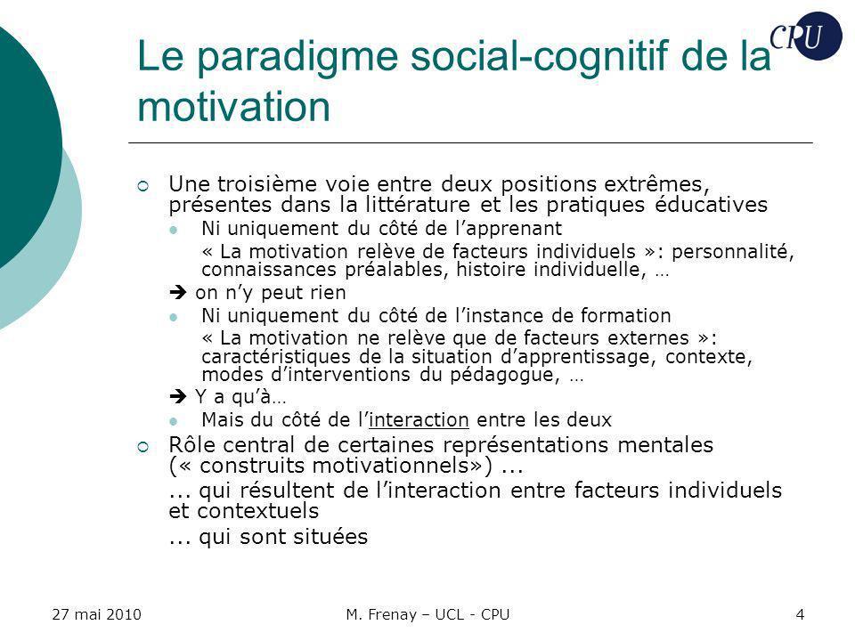27 mai 2010M. Frenay – UCL - CPU4 Le paradigme social-cognitif de la motivation Une troisième voie entre deux positions extrêmes, présentes dans la li