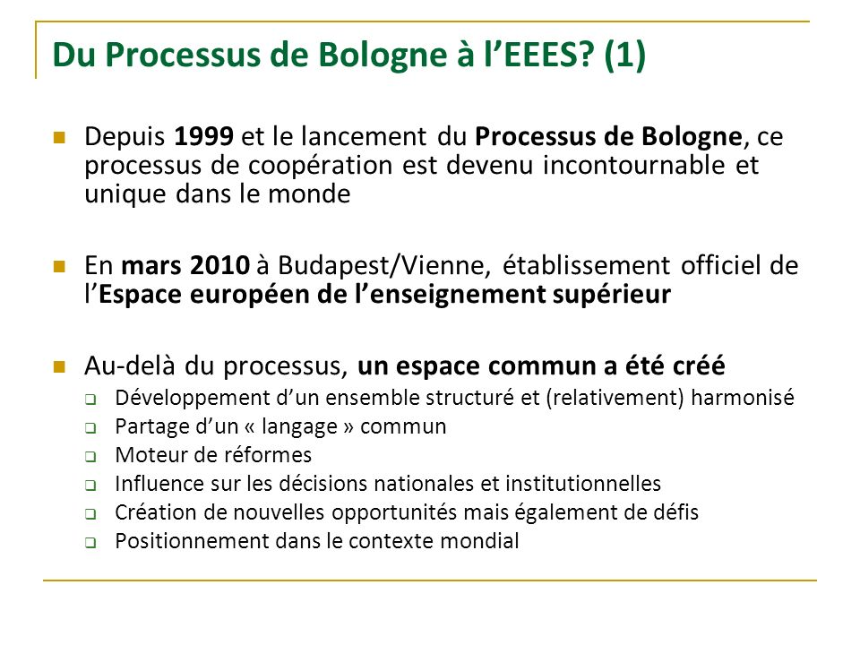 Du Processus de Bologne à lEEES? (1) Depuis 1999 et le lancement du Processus de Bologne, ce processus de coopération est devenu incontournable et uni