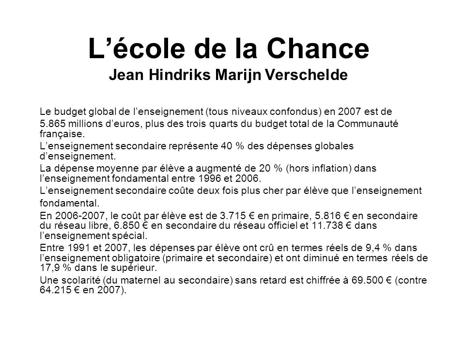Lécole de la Chance Jean Hindriks Marijn Verschelde Le budget global de lenseignement (tous niveaux confondus) en 2007 est de 5.865 millions deuros, plus des trois quarts du budget total de la Communauté française.