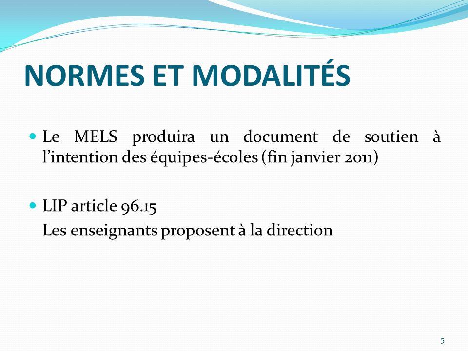 NORMES ET MODALITÉS Le MELS produira un document de soutien à lintention des équipes-écoles (fin janvier 2011) LIP article 96.15 Les enseignants proposent à la direction 5