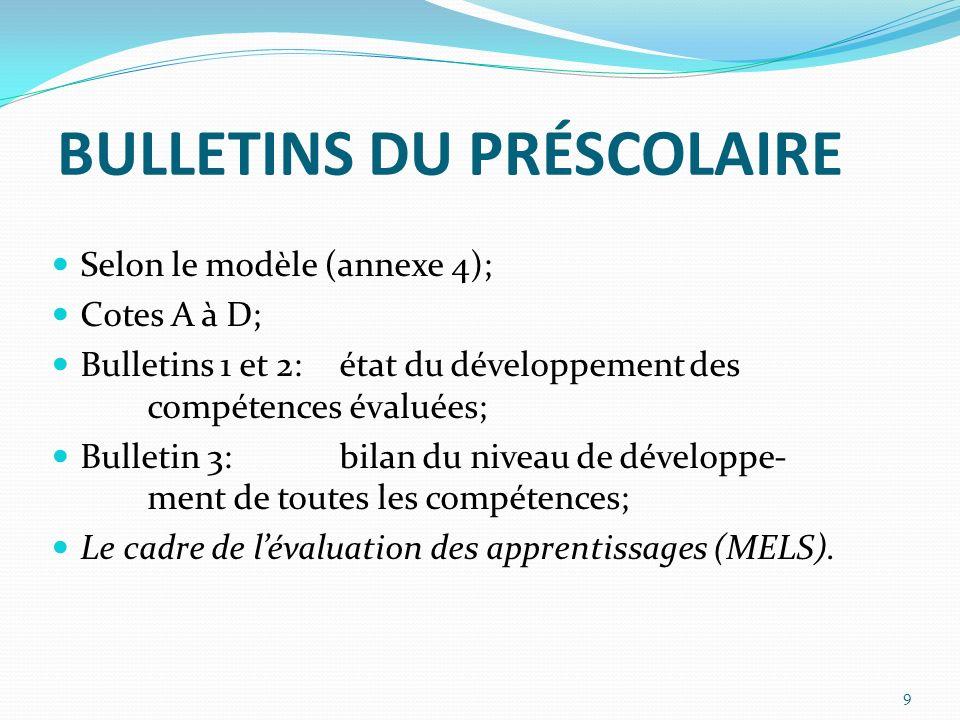 BULLETINS DU PRÉSCOLAIRE Selon le modèle (annexe 4); Cotes A à D; Bulletins 1 et 2:état du développement des compétences évaluées; Bulletin 3: bilan du niveau de développe- ment de toutes les compétences; Le cadre de lévaluation des apprentissages (MELS).