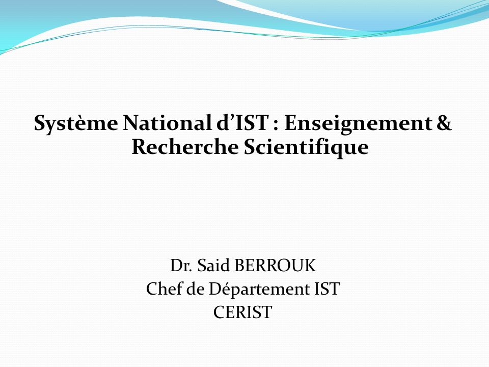 Système National dIST : Enseignement & Recherche Scientifique Dr. Said BERROUK Chef de Département IST CERIST