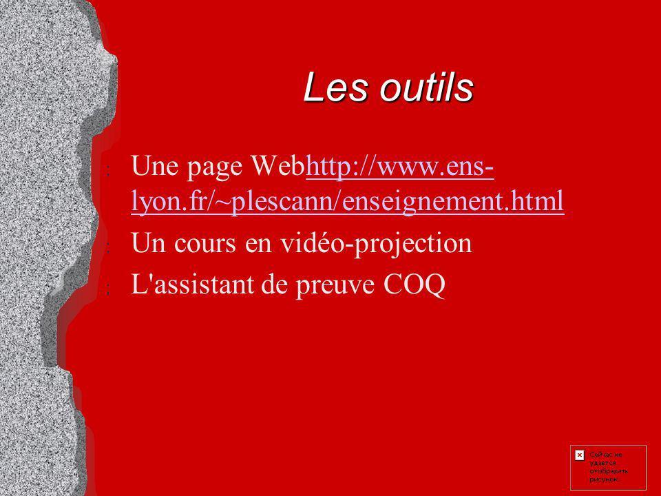 Les outils ; Une page Webhttp://www.ens- lyon.fr/~plescann/enseignement.htmlhttp://www.ens- lyon.fr/~plescann/enseignement.html ; Un cours en vidéo-projection ; L assistant de preuve COQ
