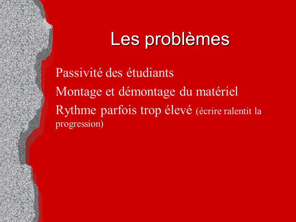 Les problèmes ; Passivité des étudiants ; Montage et démontage du matériel ; Rythme parfois trop élevé (écrire ralentit la progression)