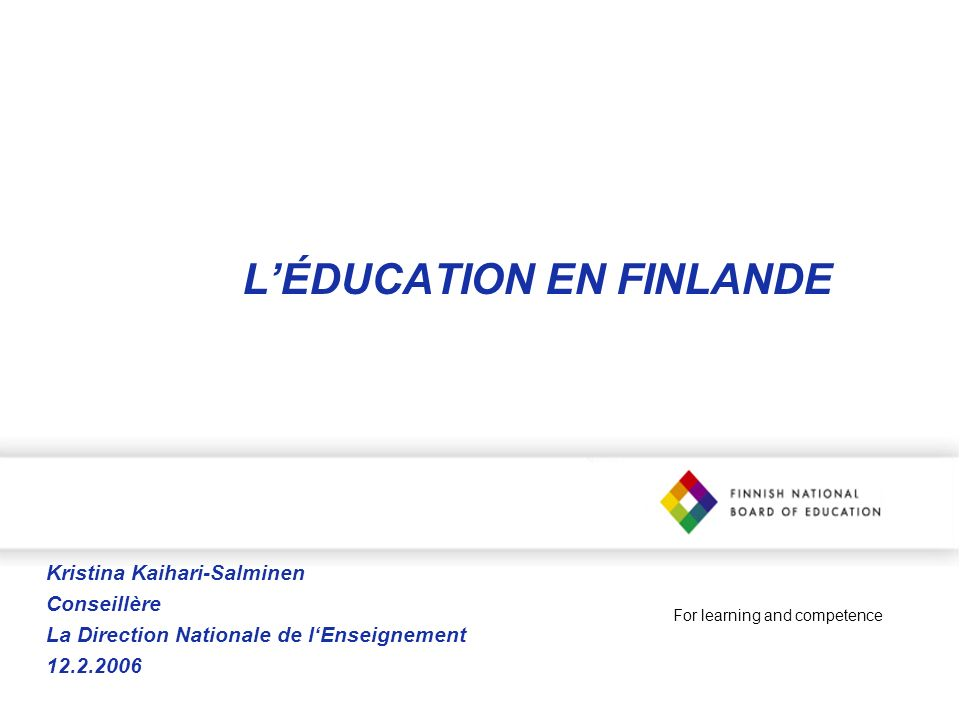 For learning and competence LÉDUCATION EN FINLANDE Kristina Kaihari-Salminen Conseillère La Direction Nationale de lEnseignement 12.2.2006