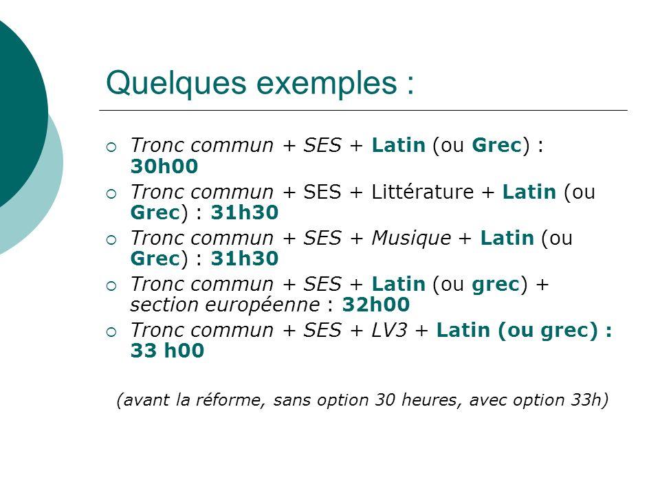 Quelques exemples : Tronc commun + SES + Latin (ou Grec) : 30h00 Tronc commun + SES + Littérature + Latin (ou Grec) : 31h30 Tronc commun + SES + Musique + Latin (ou Grec) : 31h30 Tronc commun + SES + Latin (ou grec) + section européenne : 32h00 Tronc commun + SES + LV3 + Latin (ou grec) : 33 h00 (avant la réforme, sans option 30 heures, avec option 33h)