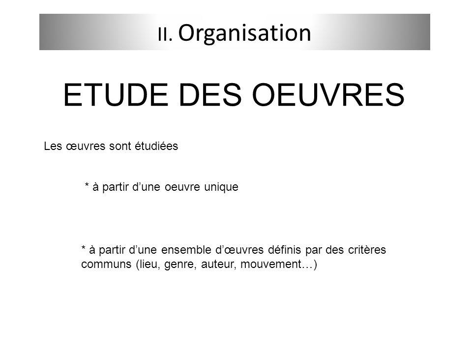 II. Organisation Les œuvres sont étudiées * à partir dune oeuvre unique * à partir dune ensemble dœuvres définis par des critères communs (lieu, genre