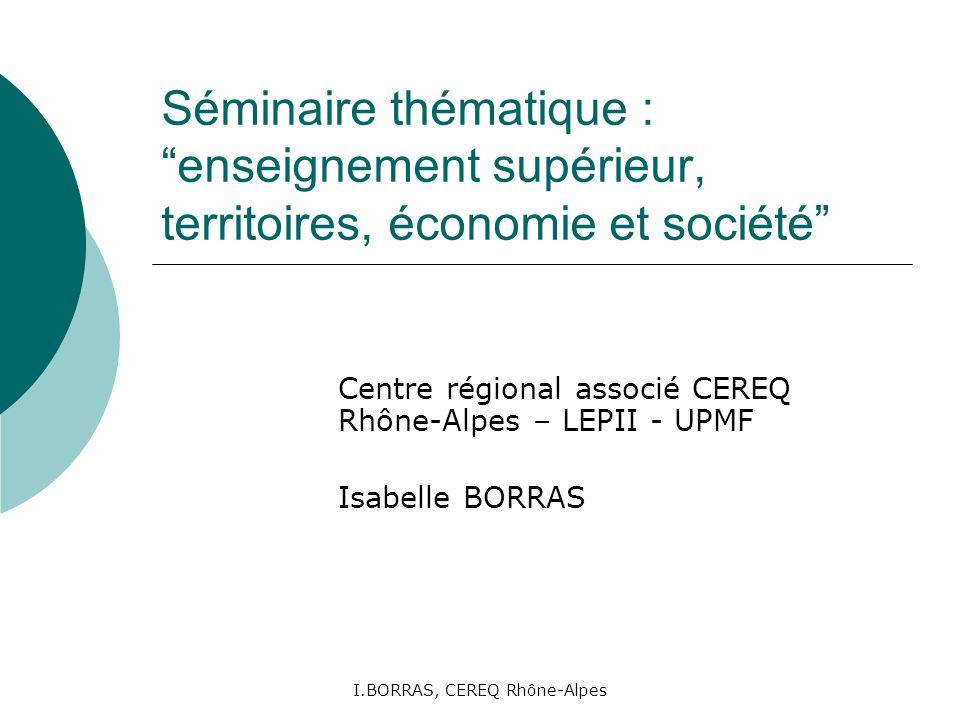 I.BORRAS, CEREQ Rhône-Alpes Séminaire thématique : enseignement supérieur, territoires, économie et société Centre régional associé CEREQ Rhône-Alpes