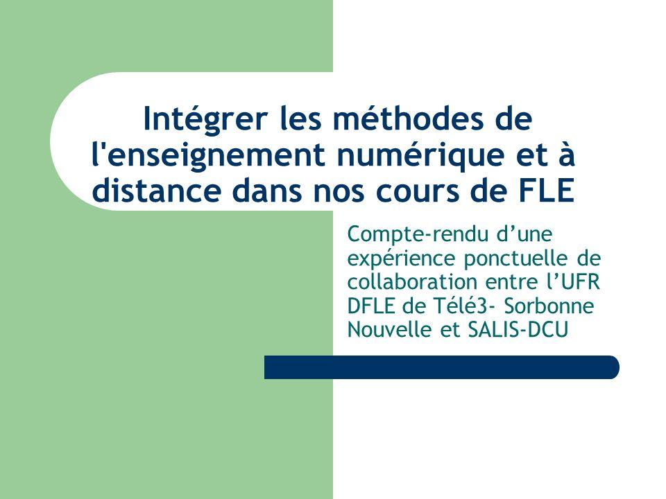 Intégrer les méthodes de l enseignement numérique et à distance dans nos cours de FLE Compte-rendu dune expérience ponctuelle de collaboration entre lUFR DFLE de Télé3- Sorbonne Nouvelle et SALIS-DCU