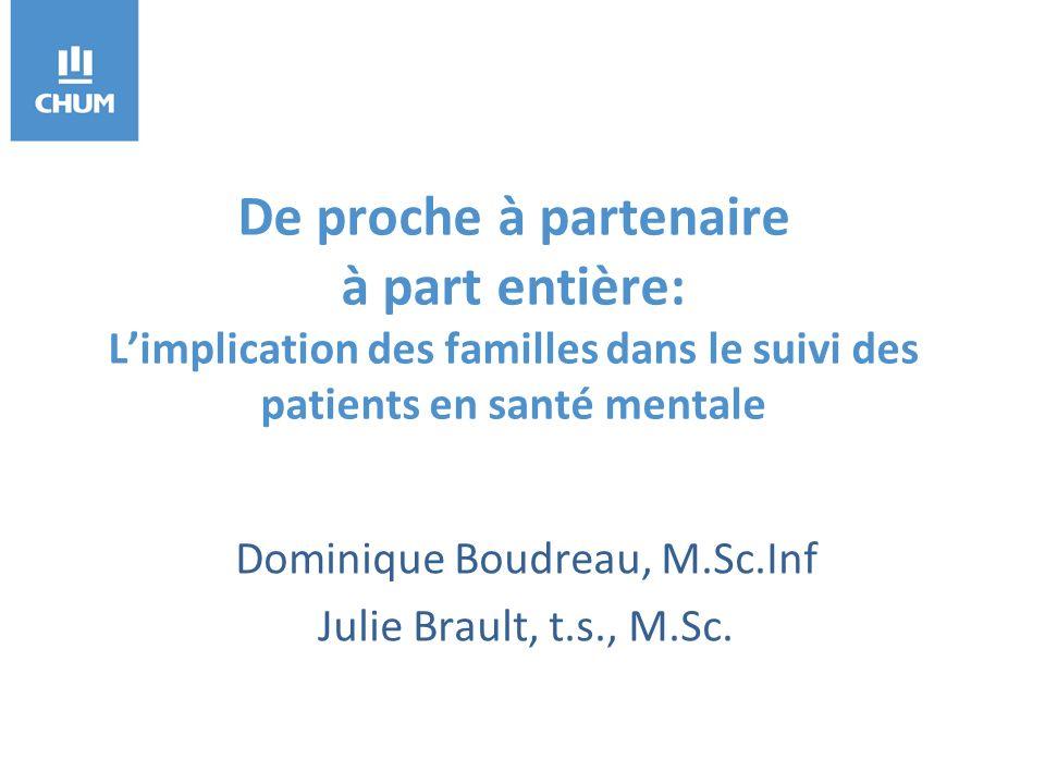 De proche à partenaire à part entière: Limplication des familles dans le suivi des patients en santé mentale Dominique Boudreau, M.Sc.Inf Julie Brault, t.s., M.Sc.