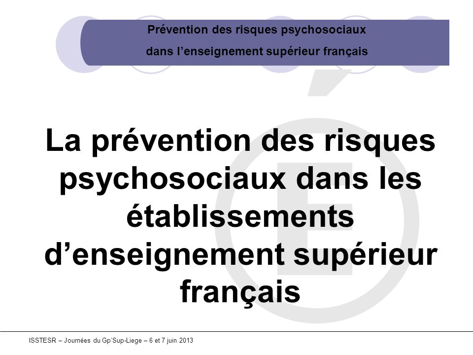 Prévention des risques psychosociaux dans lenseignement supérieur français ISSTESR – Journées du GpSup-Liege – 6 et 7 juin 2013 Les enjeux Références règlementaires françaises La prise en compte des RPS par les établissements.