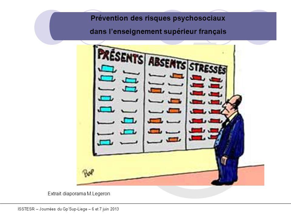 Prévention des risques psychosociaux dans lenseignement supérieur français ISSTESR – Journées du GpSup-Liege – 6 et 7 juin 2013 ETUDE « ESENER » Juin 2010 Agence Européenne Sécurité Santé au travail 31 pays (EU-27 + Croatie, Turquie, Suisse, Norvège) Utilisation de procédures pour prévenir le stress : 15% des entreprises – Suède : 68%, Royaume-Uni : 58% Actions sur le stress : 14e rang européen, en dessous de la moyenne des 27 pays de lEU Informations fournies aux travailleurs sur les RPS : avant-dernier rang européen Extrait diaporama M.Legeron