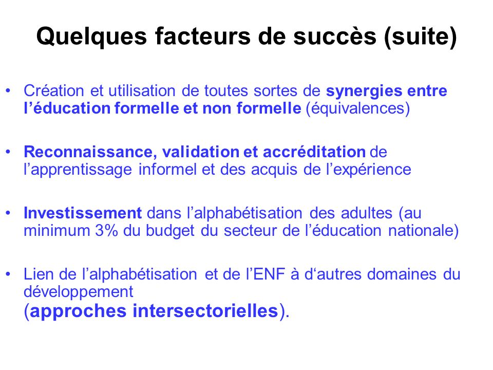Quelques facteurs de succès (suite) Création et utilisation de toutes sortes de synergies entre léducation formelle et non formelle (équivalences) Rec