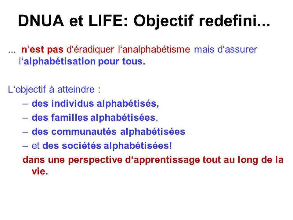 DNUA et LIFE: Objectif redefini...... nest pas déradiquer lanalphabétisme mais dassurer lalphabétisation pour tous. Lobjectif à atteindre : –des indiv