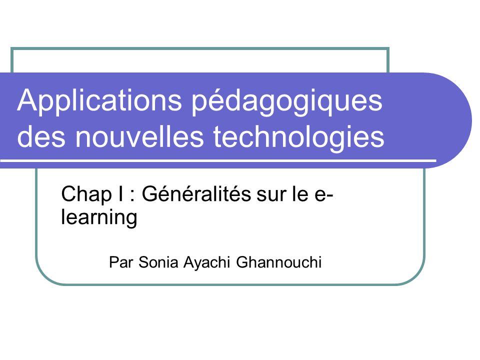 Applications pédagogiques des nouvelles technologies Chap I : Généralités sur le e- learning Par Sonia Ayachi Ghannouchi