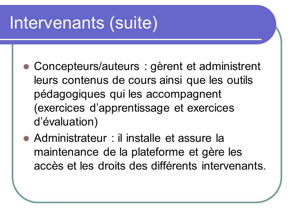 Intervenants (suite) Concepteurs/auteurs : gèrent et administrent leurs contenus de cours ainsi que les outils pédagogiques qui les accompagnent (exer
