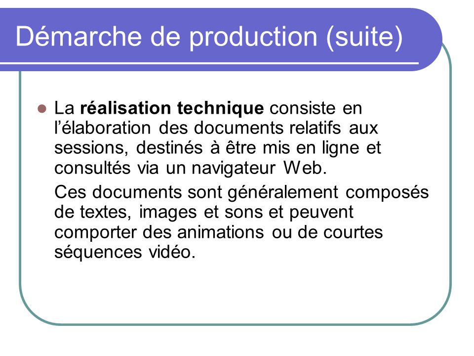 Démarche de production (suite) La réalisation technique consiste en lélaboration des documents relatifs aux sessions, destinés à être mis en ligne et