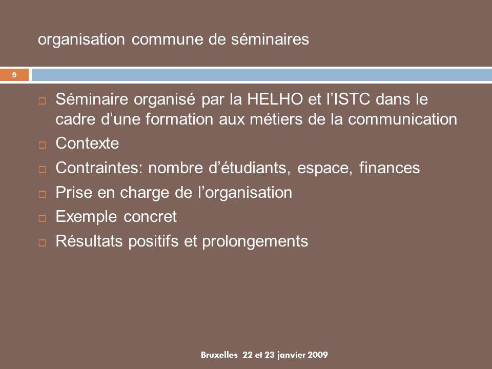 Séminaire organisé par la HELHO et lISTC dans le cadre dune formation aux métiers de la communication Contexte Contraintes: nombre détudiants, espace, finances Prise en charge de lorganisation Exemple concret Résultats positifs et prolongements 9 Bruxelles 22 et 23 janvier 2009 organisation commune de séminaires