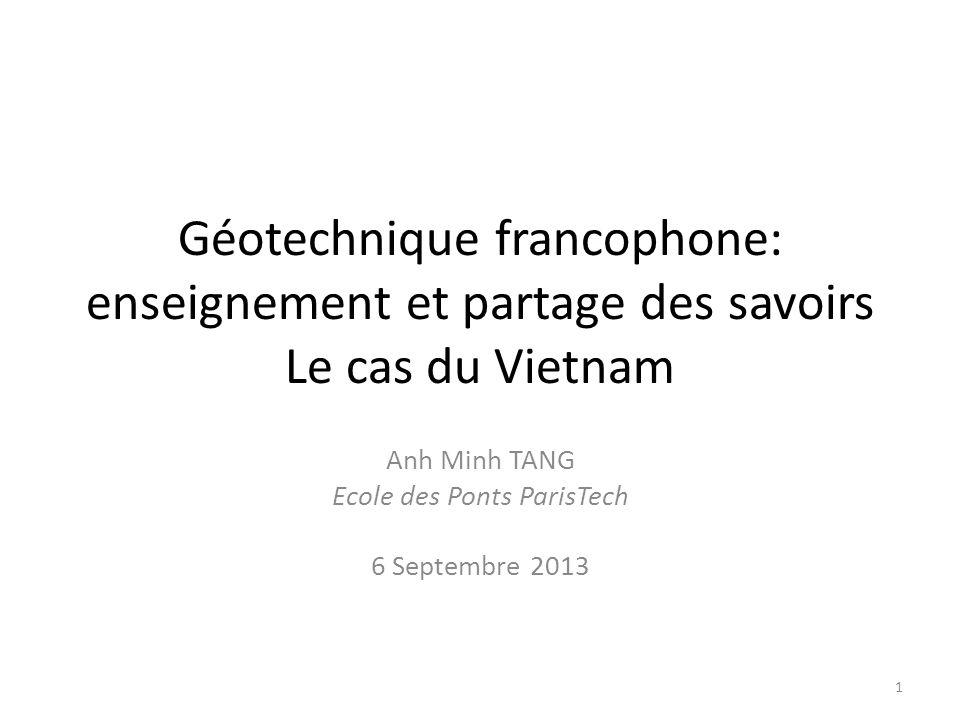 Géotechnique francophone: enseignement et partage des savoirs Le cas du Vietnam Anh Minh TANG Ecole des Ponts ParisTech 6 Septembre 2013 1