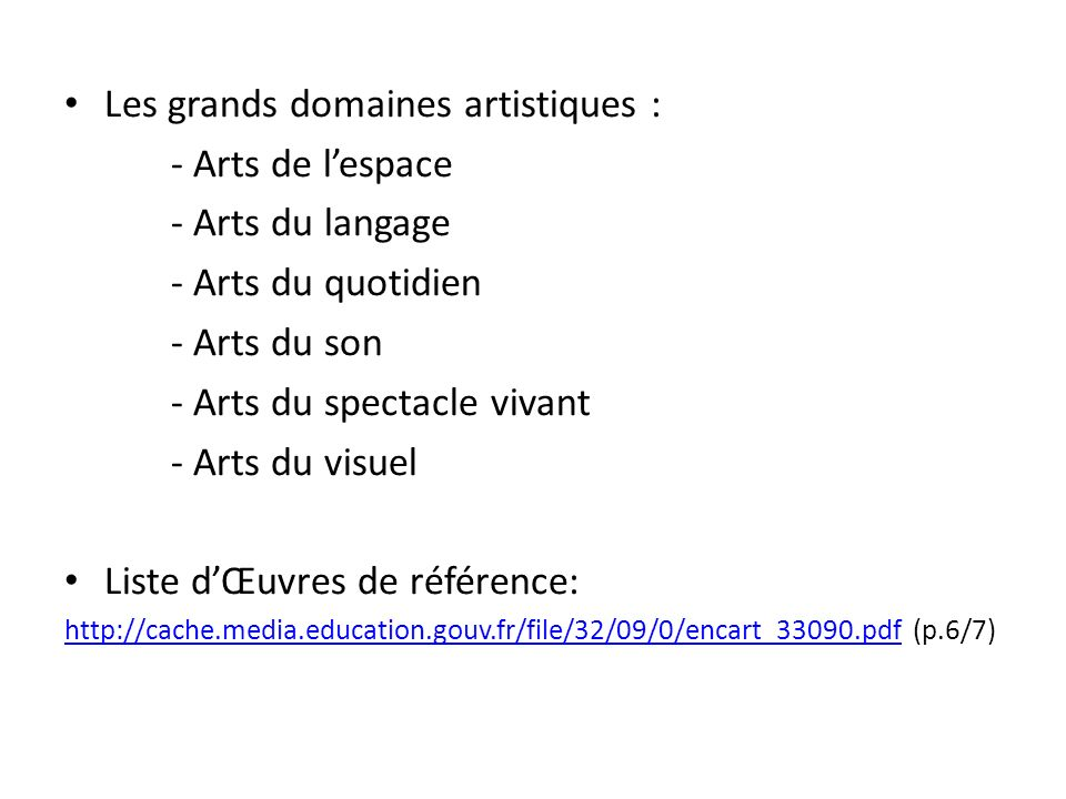 Les grands domaines artistiques : - Arts de lespace - Arts du langage - Arts du quotidien - Arts du son - Arts du spectacle vivant - Arts du visuel Liste dŒuvres de référence: http://cache.media.education.gouv.fr/file/32/09/0/encart_33090.pdfhttp://cache.media.education.gouv.fr/file/32/09/0/encart_33090.pdf (p.6/7)