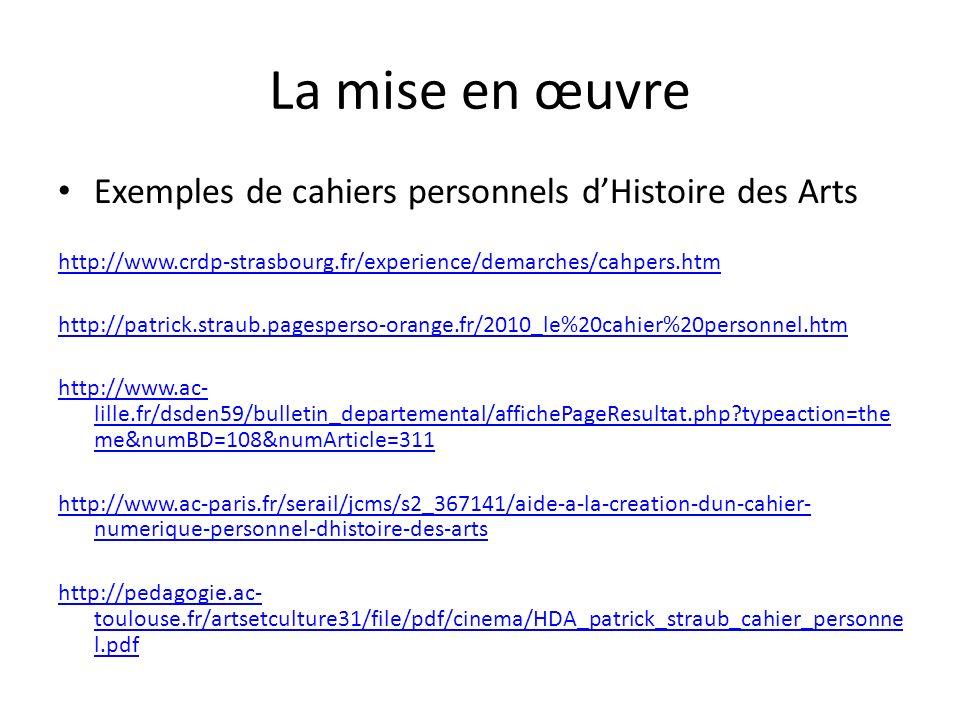La mise en œuvre Exemples de cahiers personnels dHistoire des Arts http://www.crdp-strasbourg.fr/experience/demarches/cahpers.htm http://patrick.straub.pagesperso-orange.fr/2010_le%20cahier%20personnel.htm http://www.ac- lille.fr/dsden59/bulletin_departemental/affichePageResultat.php?typeaction=the me&numBD=108&numArticle=311 http://www.ac-paris.fr/serail/jcms/s2_367141/aide-a-la-creation-dun-cahier- numerique-personnel-dhistoire-des-arts http://pedagogie.ac- toulouse.fr/artsetculture31/file/pdf/cinema/HDA_patrick_straub_cahier_personne l.pdf