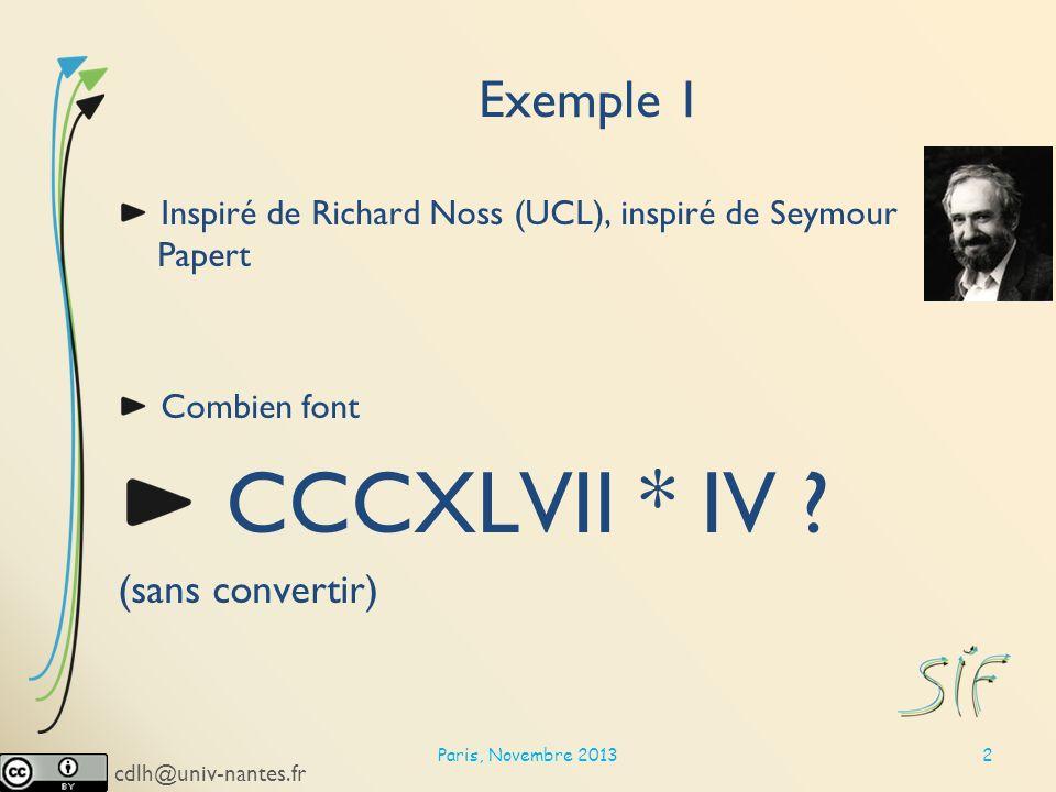 cdlh@univ-nantes.fr Exemple 1 Inspiré de Richard Noss (UCL), inspiré de Seymour Papert Combien font CCCXLVII * IV .
